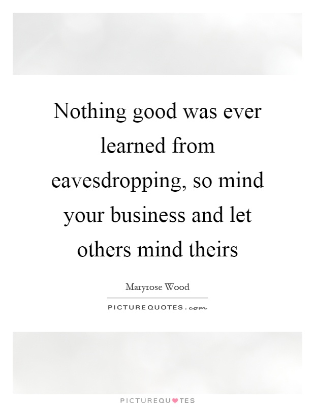 Nothing good was ever learned from eavesdropping, so mind your business and let others mind theirs Picture Quote #1