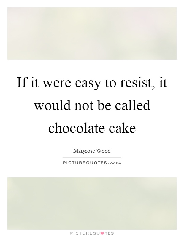If it were easy to resist, it would not be called chocolate cake Picture Quote #1