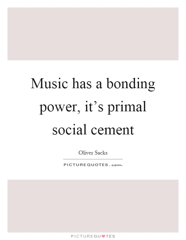Music has a bonding power, it's primal social cement Picture Quote #1