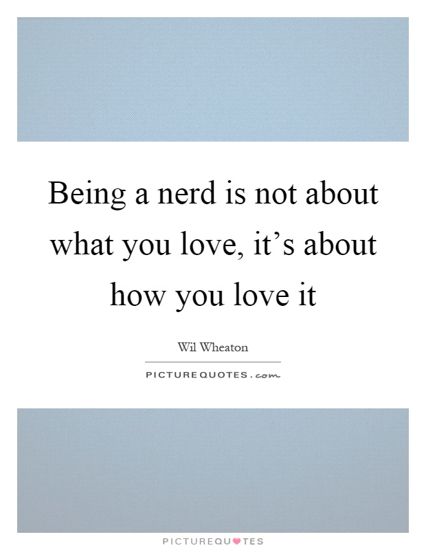 Being a nerd is not about what you love, it's about how you love it Picture Quote #1