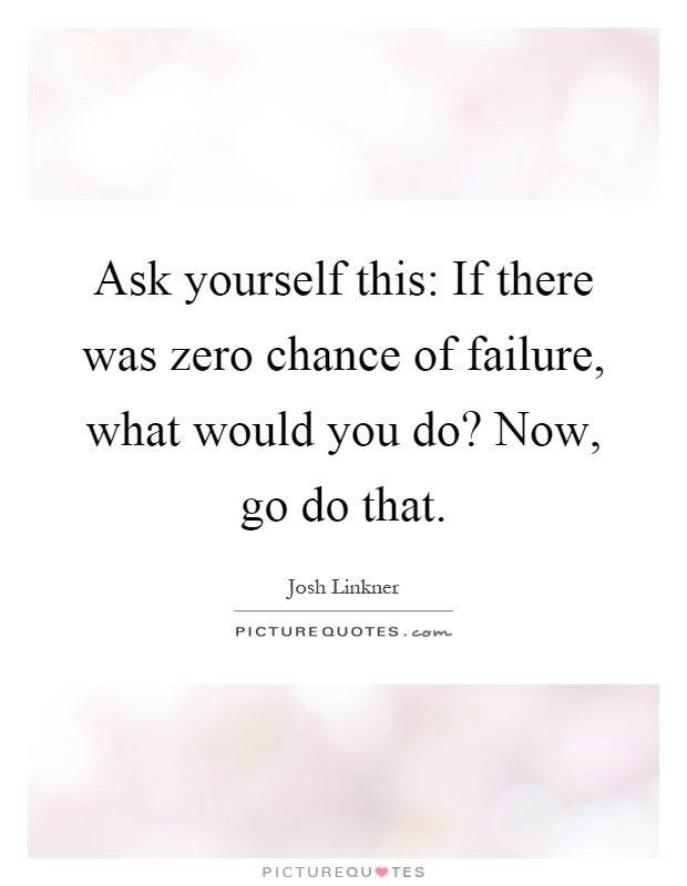 Ask yourself this: If there was zero chance of failure, what would you do? Now, go do that Picture Quote #1