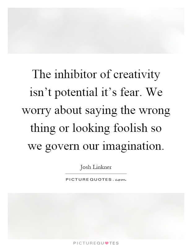 The inhibitor of creativity isn't potential it's fear. We worry about saying the wrong thing or looking foolish so we govern our imagination Picture Quote #1