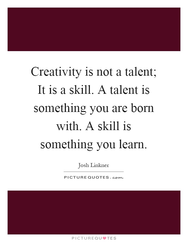 Creativity is not a talent; It is a skill. A talent is something you are born with. A skill is something you learn Picture Quote #1