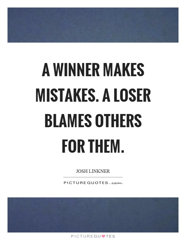 A winner makes mistakes. A loser blames others for them Picture Quote #1