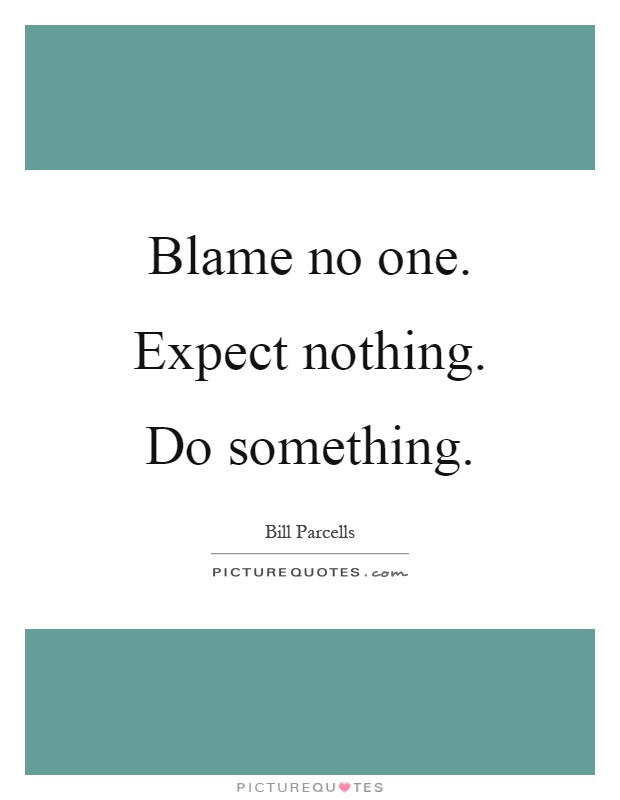Blame no one. Expect nothing. Do something Picture Quote #1