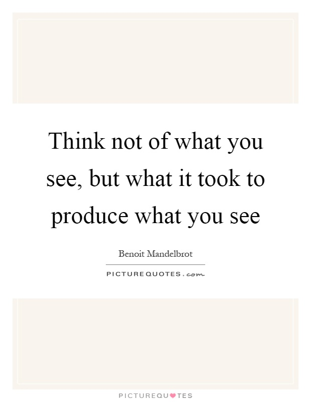 Think not of what you see, but what it took to produce what you see Picture Quote #1