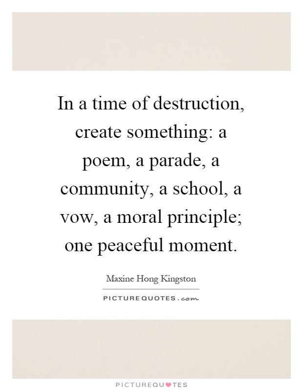 In a time of destruction, create something: a poem, a parade, a community, a school, a vow, a moral principle; one peaceful moment Picture Quote #1