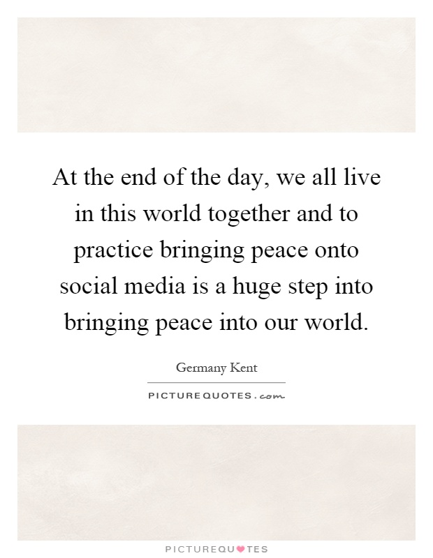 At the end of the day, we all live in this world together and to practice bringing peace onto social media is a huge step into bringing peace into our world Picture Quote #1