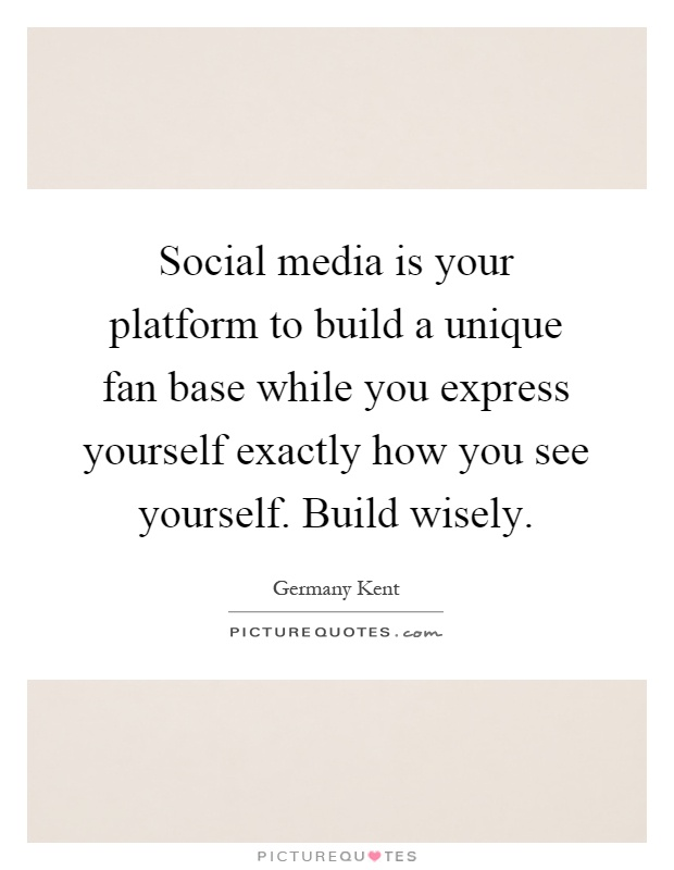 Social media is your platform to build a unique fan base while you express yourself exactly how you see yourself. Build wisely Picture Quote #1