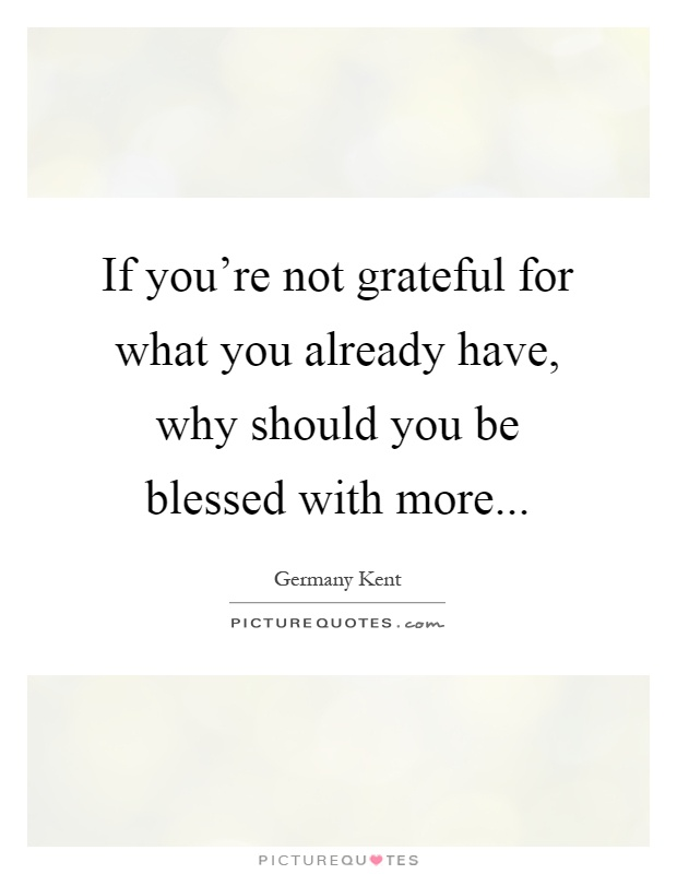 If you're not grateful for what you already have, why should you be blessed with more Picture Quote #1