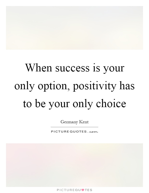 When success is your only option, positivity has to be your only choice Picture Quote #1