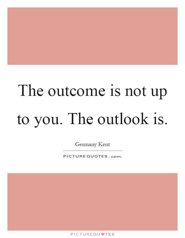 The outcome is not up to you. The outlook is Picture Quote #1