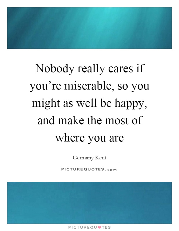 Nobody really cares if you're miserable, so you might as well be happy, and make the most of where you are Picture Quote #1