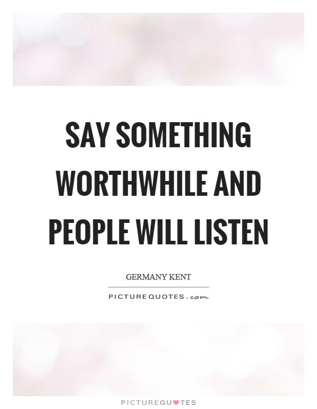 Say something worthwhile and people will listen Picture Quote #1