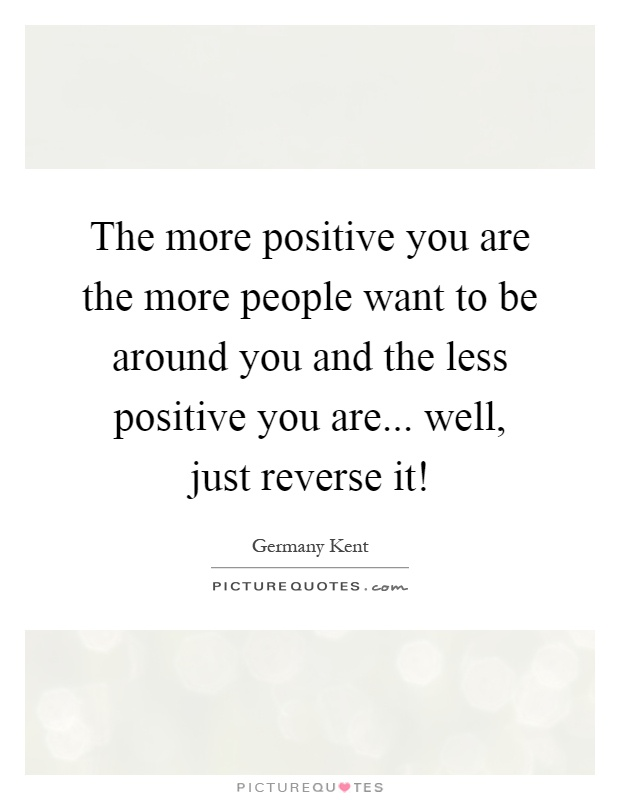 The more positive you are the more people want to be around you and the less positive you are... well, just reverse it! Picture Quote #1