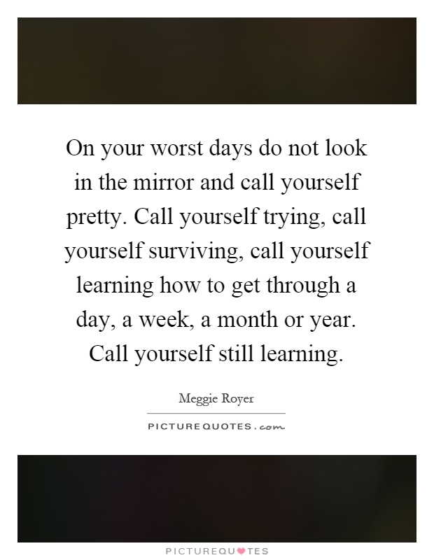 On your worst days do not look in the mirror and call yourself pretty. Call yourself trying, call yourself surviving, call yourself learning how to get through a day, a week, a month or year. Call yourself still learning Picture Quote #1