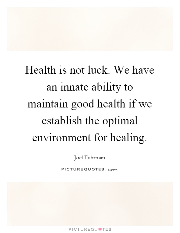 Health is not luck. We have an innate ability to maintain good health if we establish the optimal environment for healing Picture Quote #1