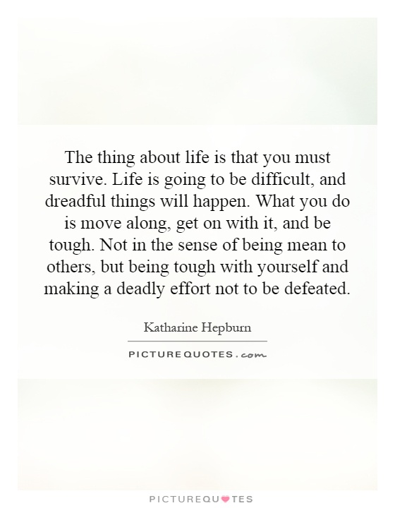 The thing about life is that you must survive. Life is going to be difficult, and dreadful things will happen. What you do is move along, get on with it, and be tough. Not in the sense of being mean to others, but being tough with yourself and making a deadly effort not to be defeated Picture Quote #1