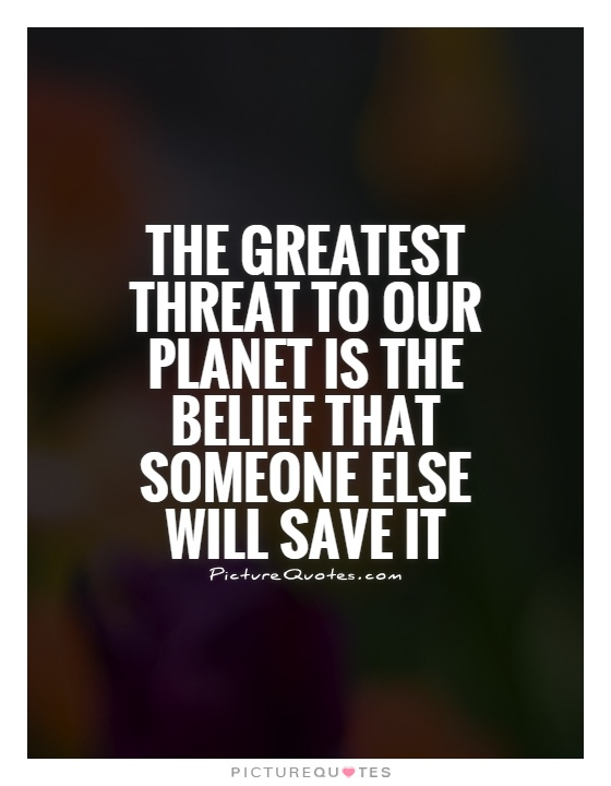 The greatest threat to our planet is the belief that someone else will save it Picture Quote #1