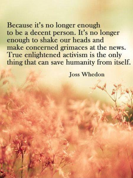 Because it's no longer enough to be a decent person. It's no longer enough to shake out heads and make concerned grimaces at the news. True enlightened activism is the only thing that can save humanity from itself Picture Quote #1