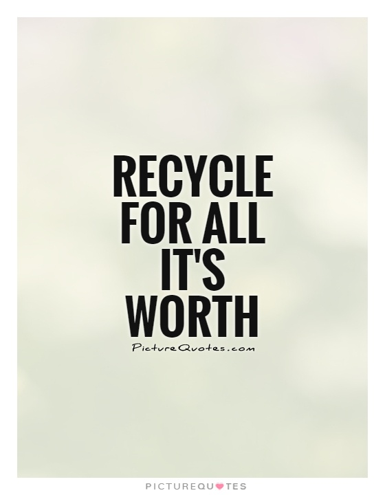 Recycle for all it's worth  Picture Quote #1