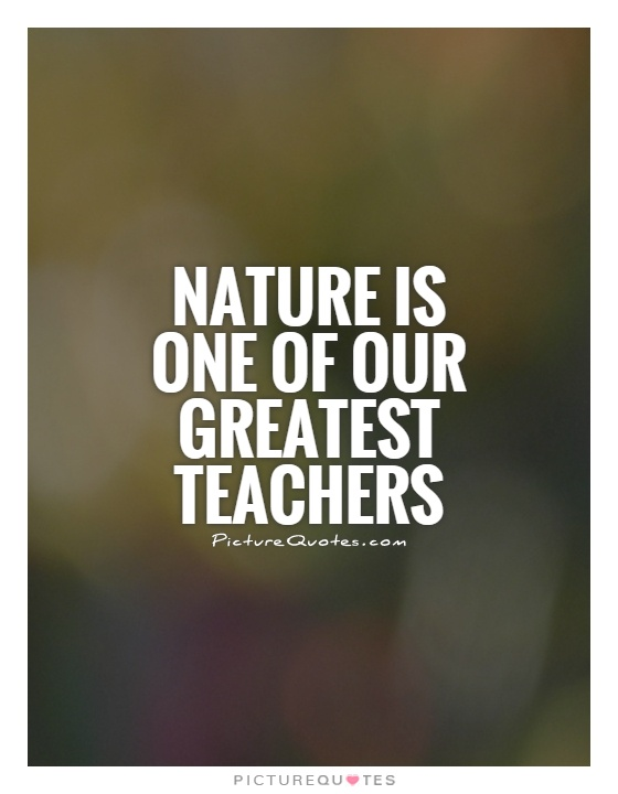 Nature is one of our greatest teachers Picture Quote #1