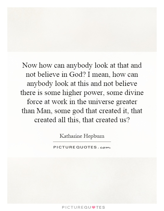 Now how can anybody look at that and not believe in God? I mean, how can anybody look at this and not believe there is some higher power, some divine force at work in the universe greater than Man, some god that created it, that created all this, that created us? Picture Quote #1