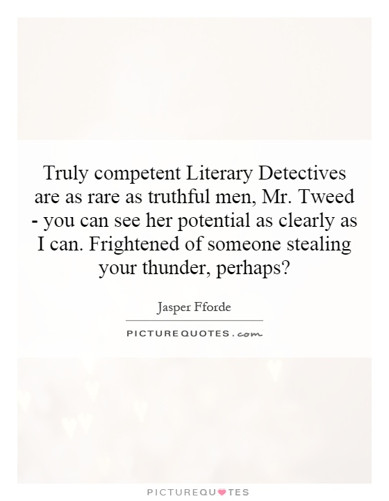 Truly competent Literary Detectives are as rare as truthful men, Mr. Tweed - you can see her potential as clearly as I can. Frightened of someone stealing your thunder, perhaps? Picture Quote #1
