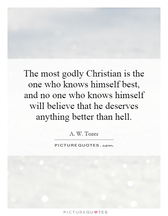 The most godly Christian is the one who knows himself best, and no one who knows himself will believe that he deserves anything better than hell Picture Quote #1