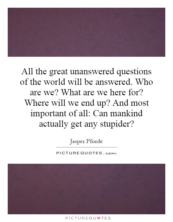 All the great unanswered questions of the world will be answered. Who are we? What are we here for? Where will we end up? And most important of all: Can mankind actually get any stupider? Picture Quote #1