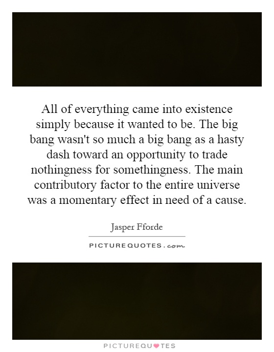 All of everything came into existence simply because it wanted to be. The big bang wasn't so much a big bang as a hasty dash toward an opportunity to trade nothingness for somethingness. The main contributory factor to the entire universe was a momentary effect in need of a cause Picture Quote #1