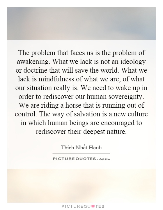 The problem that faces us is the problem of awakening. What we lack is not an ideology or doctrine that will save the world. What we lack is mindfulness of what we are, of what our situation really is. We need to wake up in order to rediscover our human sovereignty. We are riding a horse that is running out of control. The way of salvation is a new culture in which human beings are encouraged to rediscover their deepest nature Picture Quote #1