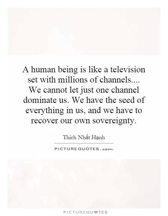 A human being is like a television set with millions of channels.... We cannot let just one channel dominate us. We have the seed of everything in us, and we have to recover our own sovereignty Picture Quote #1