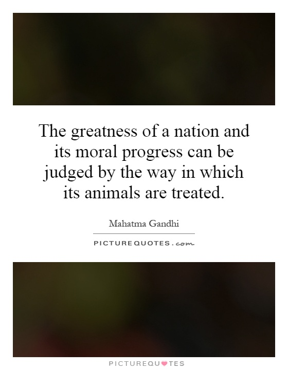 The greatness of a nation and its moral progress can be judged by the way in which its animals are treated Picture Quote #1