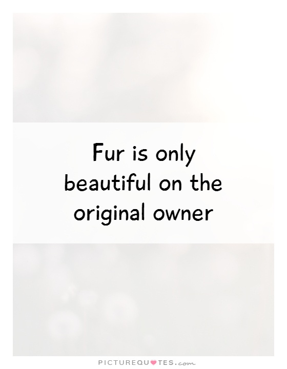 Fur is only beautiful on the original owner Picture Quote #1