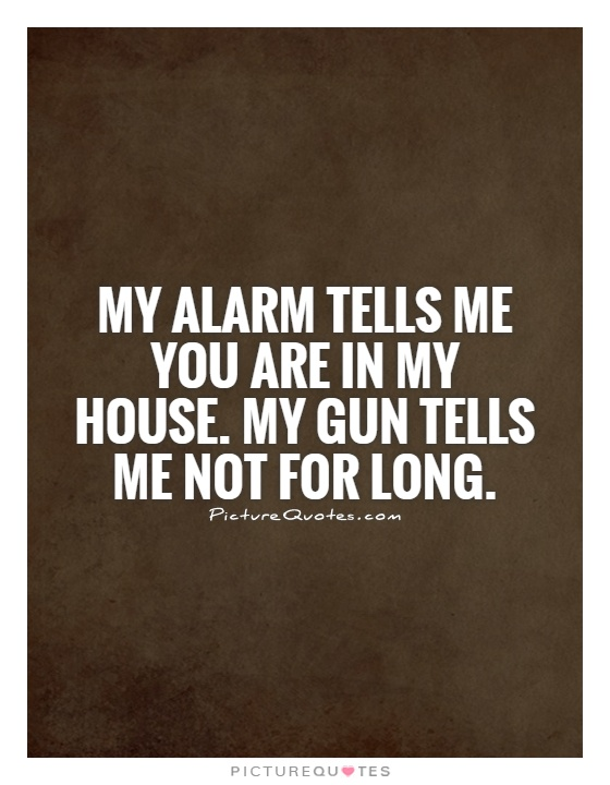 My alarm tells me you are in my house. My gun tells me not for long Picture Quote #1