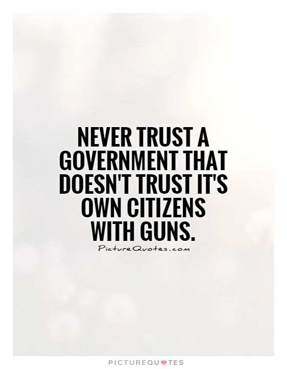 Never trust a government that doesn't trust it's own citizens with guns Picture Quote #1