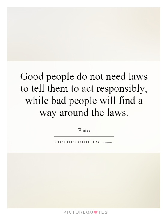 Good people do not need laws to tell them to act responsibly, while bad people will find a way around the laws Picture Quote #1