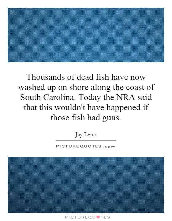 Thousands of dead fish have now washed up on shore along the coast of South Carolina. Today the NRA said that this wouldn't have happened if those fish had guns Picture Quote #1