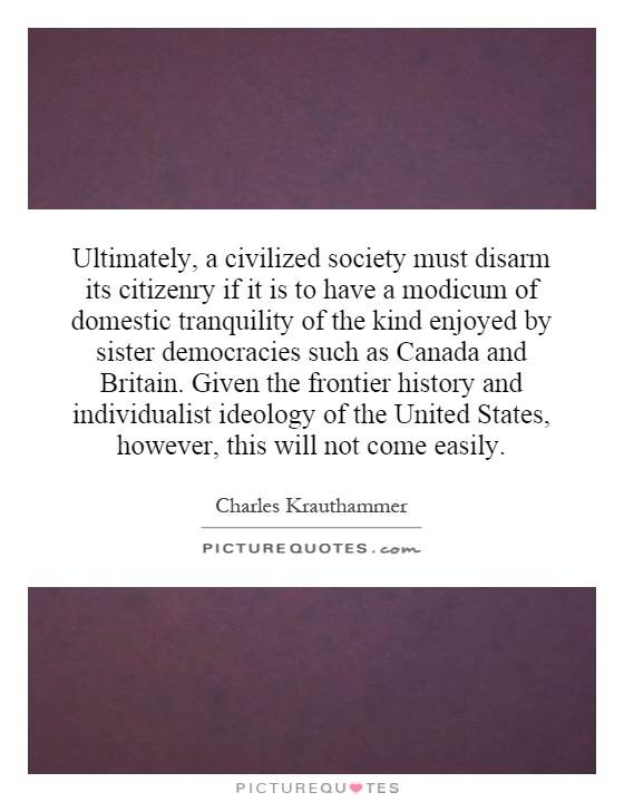 Ultimately, a civilized society must disarm its citizenry if it is to have a modicum of domestic tranquility of the kind enjoyed by sister democracies such as Canada and Britain.  Given the frontier history and individualist ideology of the United States, however, this will not come easily Picture Quote #1