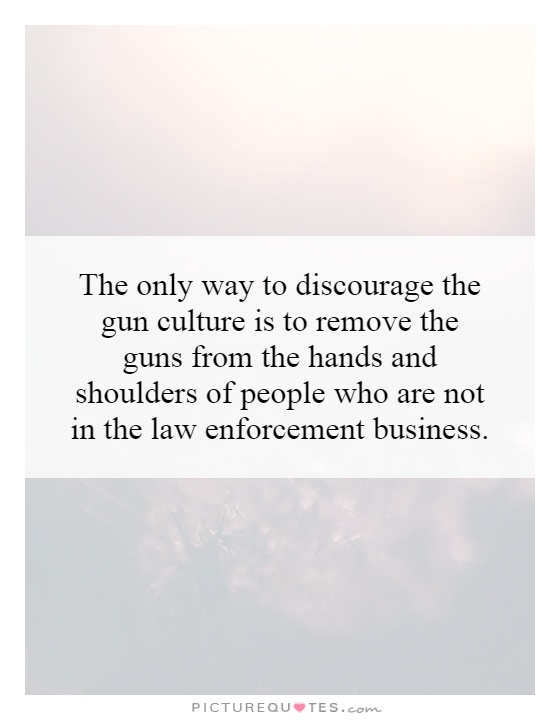 The only way to discourage the gun culture is to remove the guns from the hands and shoulders of people who are not in the law enforcement business Picture Quote #1