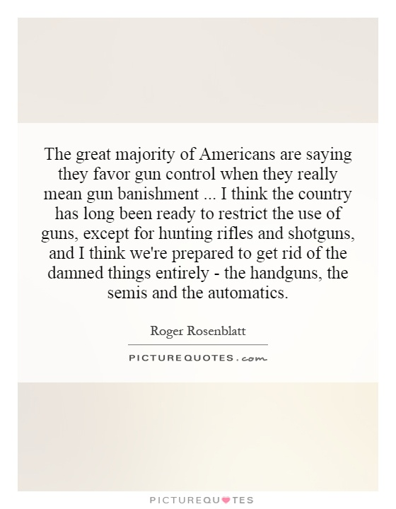 The great majority of Americans are saying they favor gun control when they really mean gun banishment... I think the country has long been ready to restrict the use of guns, except for hunting rifles and shotguns, and I think we're prepared to get rid of the damned things entirely - the handguns, the semis and the automatics Picture Quote #1