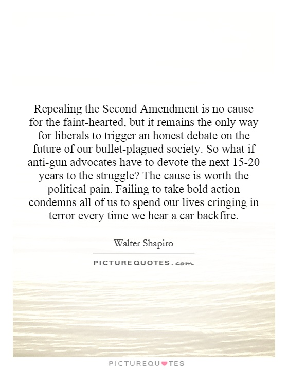 Repealing the Second Amendment is no cause for the faint-hearted, but it remains the only way for liberals to trigger an honest debate on the future of our bullet-plagued society.  So what if anti-gun advocates have to devote the next 15-20 years to the struggle?  The cause is worth the political pain.  Failing to take bold action condemns all of us to spend our lives cringing in terror every time we hear a car backfire Picture Quote #1