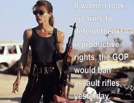 If women took up arms to defend their reproductive rights, the GOP would ban assault rifles yesterday Picture Quote #1
