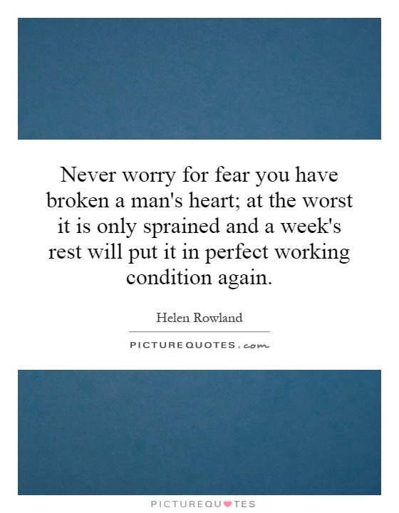 Never worry for fear you have broken a man's heart; at the worst it is only sprained and a week's rest will put it in perfect working condition again Picture Quote #1