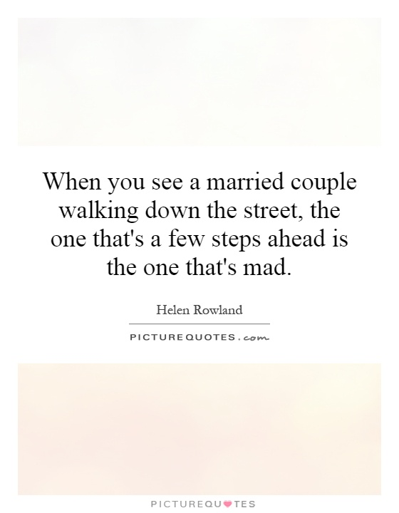 When you see a married couple walking down the street, the one that's a few steps ahead is the one that's mad Picture Quote #1