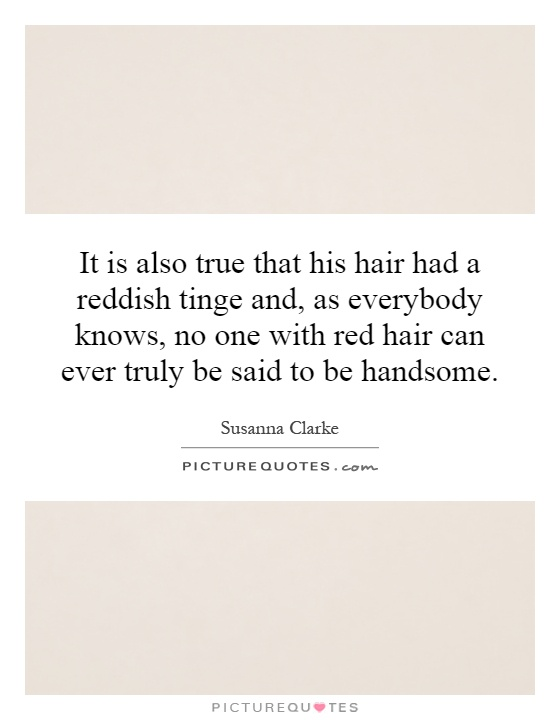 It is also true that his hair had a reddish tinge and, as everybody knows, no one with red hair can ever truly be said to be handsome Picture Quote #1