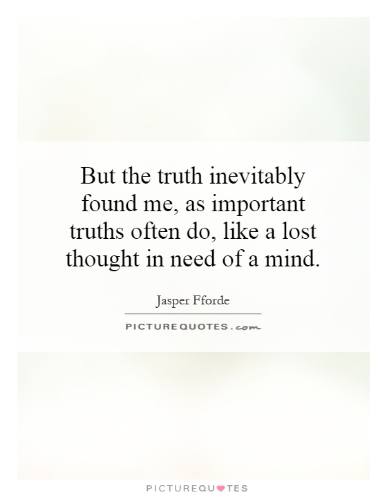 But the truth inevitably found me, as important truths often do, like a lost thought in need of a mind Picture Quote #1