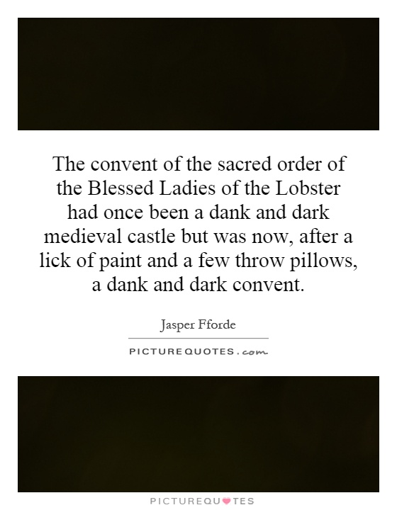 The convent of the sacred order of the Blessed Ladies of the Lobster had once been a dank and dark medieval castle but was now, after a lick of paint and a few throw pillows, a dank and dark convent Picture Quote #1