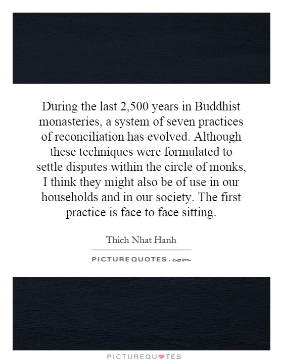 During the last 2,500 years in Buddhist monasteries, a system of seven practices of reconciliation has evolved. Although these techniques were formulated to settle disputes within the circle of monks, I think they might also be of use in our households and in our society. The first practice is face to face sitting.  Picture Quote #1